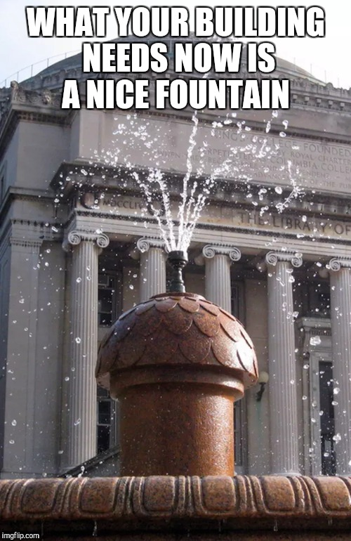 WHAT YOUR BUILDING NEEDS NOW IS A NICE FOUNTAIN | made w/ Imgflip meme maker