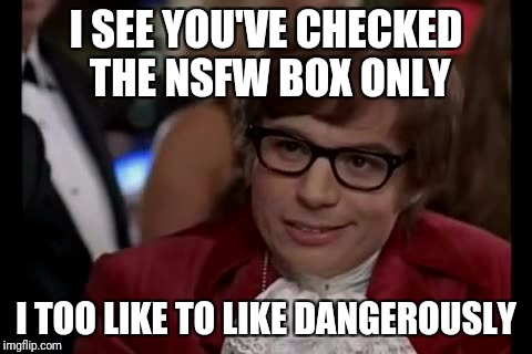 How coincidental! | I SEE YOU'VE CHECKED THE NSFW BOX ONLY I TOO LIKE TO LIKE DANGEROUSLY | image tagged in memes,i too like to live dangerously,nsfw filth week,nsfw weekend | made w/ Imgflip meme maker