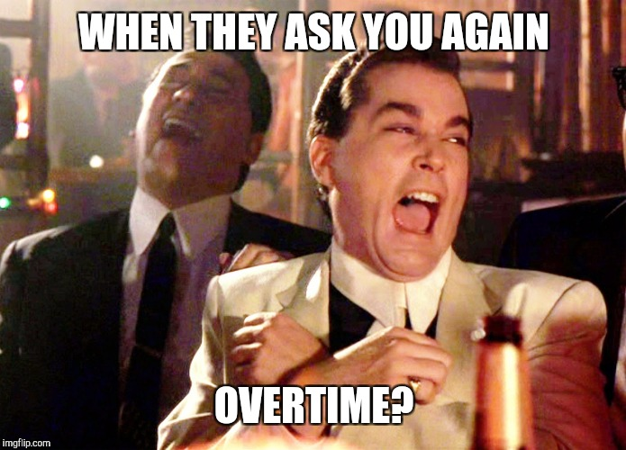 Good Fellas Hilarious Meme | WHEN THEY ASK YOU AGAIN OVERTIME? | image tagged in memes,good fellas hilarious | made w/ Imgflip meme maker