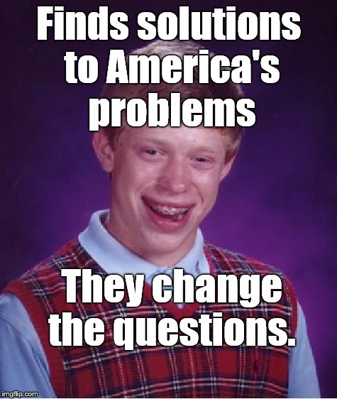 Bad luck continues to dog poor Brian and just when he was on the verge of a major breakthrough too. | Finds solutions to America's problems They change the questions. | image tagged in bad luck brian,america's problems,solutions,douglie | made w/ Imgflip meme maker
