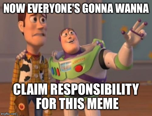 X, X Everywhere Meme | NOW EVERYONE'S GONNA WANNA CLAIM RESPONSIBILITY FOR THIS MEME | image tagged in memes,x,x everywhere,x x everywhere | made w/ Imgflip meme maker