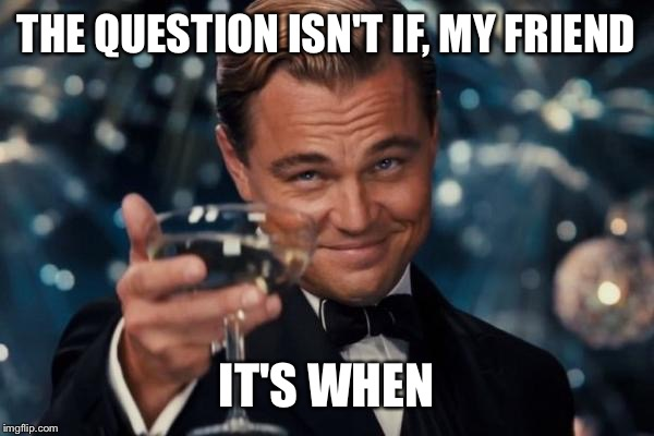 Leonardo Dicaprio Cheers Meme | THE QUESTION ISN'T IF, MY FRIEND IT'S WHEN | image tagged in memes,leonardo dicaprio cheers | made w/ Imgflip meme maker