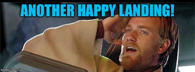 Another happy landing | ANOTHER HAPPY LANDING! | image tagged in another happy landing | made w/ Imgflip meme maker