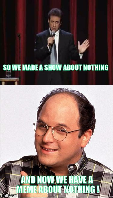 Nothing Draws Attention Like NOTHING ! | SO WE MADE A SHOW ABOUT NOTHING AND NOW WE HAVE A MEME ABOUT NOTHING ! | image tagged in memes,seinfeld,humor | made w/ Imgflip meme maker