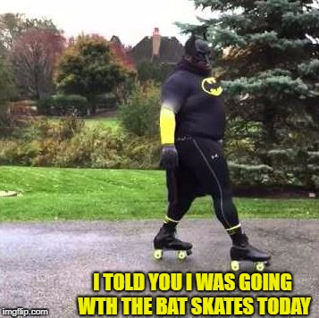 I TOLD YOU I WAS GOING WTH THE BAT SKATES TODAY | made w/ Imgflip meme maker