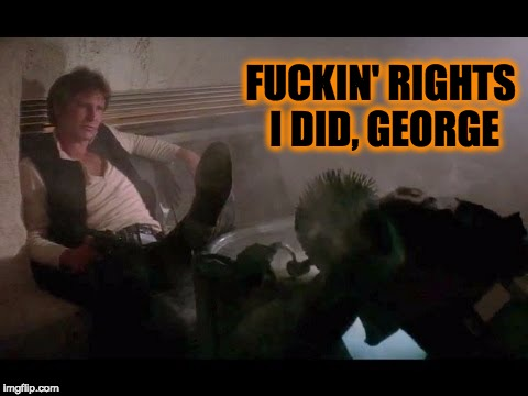 Lucas denies Han shot Greedo first | F**KIN' RIGHTS I DID, GEORGE | image tagged in han shot first,star wars,han solo,greedo,george lucas | made w/ Imgflip meme maker