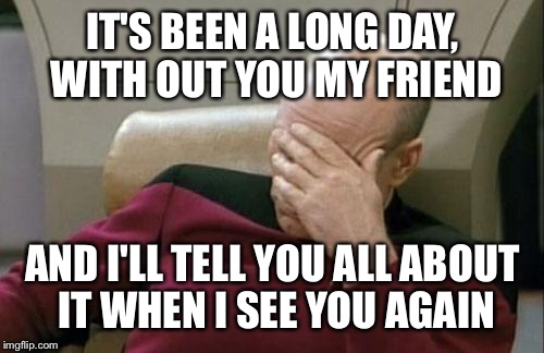 Captain Picard Facepalm Meme | IT'S BEEN A LONG DAY, WITH OUT YOU MY FRIEND AND I'LL TELL YOU ALL ABOUT IT WHEN I SEE YOU AGAIN | image tagged in memes,captain picard facepalm | made w/ Imgflip meme maker