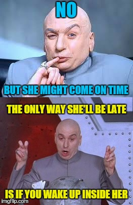 NO IS IF YOU WAKE UP INSIDE HER BUT SHE MIGHT COME ON TIME THE ONLY WAY SHE'LL BE LATE | made w/ Imgflip meme maker