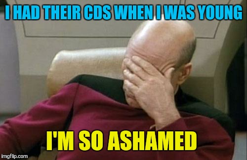 Captain Picard Facepalm Meme | I HAD THEIR CDS WHEN I WAS YOUNG I'M SO ASHAMED | image tagged in memes,captain picard facepalm | made w/ Imgflip meme maker