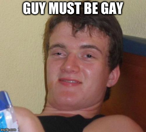 10 Guy Meme | GUY MUST BE GAY | image tagged in memes,10 guy | made w/ Imgflip meme maker