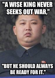 "Kim Jong Un | ""A WISE KING NEVER SEEKS OUT WAR,"" ""BUT HE SHOULD ALWAYS BE READY FOR IT."" 