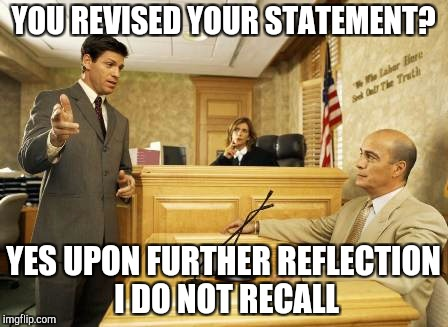 YOU REVISED YOUR STATEMENT? YES UPON FURTHER REFLECTION I DO NOT RECALL | image tagged in courtroom classic | made w/ Imgflip meme maker