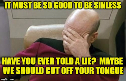 Captain Picard Facepalm Meme | IT MUST BE SO GOOD TO BE SINLESS HAVE YOU EVER TOLD A LIE?  MAYBE WE SHOULD CUT OFF YOUR TONGUE | image tagged in memes,captain picard facepalm | made w/ Imgflip meme maker