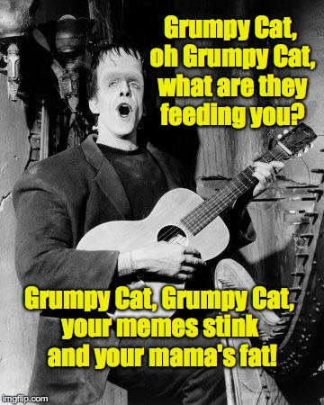 Huh huh huh!  Huh huh huh huh! | Grumpy Cat, oh Grumpy Cat, what are they feeding you? Grumpy Cat, Grumpy Cat, your memes stink and your mama's fat! | image tagged in memes,herman munster,grumpy cat | made w/ Imgflip meme maker
