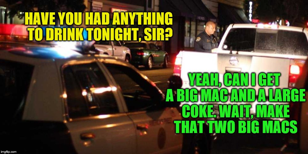HAVE YOU HAD ANYTHING TO DRINK TONIGHT, SIR? YEAH, CAN I GET A BIG MAC AND A LARGE COKE. WAIT, MAKE THAT TWO BIG MACS | image tagged in police,dui,cops,mcdonalds,go home youre drunk,drunk | made w/ Imgflip meme maker