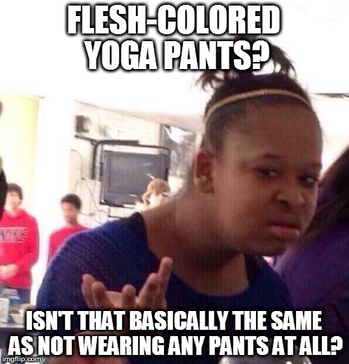 Black Girl Wat Meme | FLESH-COLORED YOGA PANTS? ISN'T THAT BASICALLY THE SAME AS NOT WEARING ANY PANTS AT ALL? | image tagged in memes,black girl wat | made w/ Imgflip meme maker