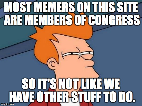 Futurama Fry Meme | MOST MEMERS ON THIS SITE ARE MEMBERS OF CONGRESS SO IT'S NOT LIKE WE HAVE OTHER STUFF TO DO. | image tagged in memes,futurama fry | made w/ Imgflip meme maker