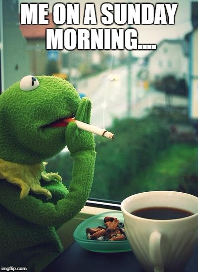 Kermit | ME ON A SUNDAY MORNING.... | image tagged in kermit | made w/ Imgflip meme maker