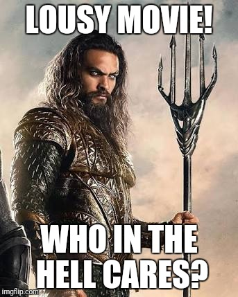 Jason Momoa |  LOUSY MOVIE! WHO IN THE HELL CARES? | image tagged in aquaman,jason momoa,lousy movie who cares | made w/ Imgflip meme maker