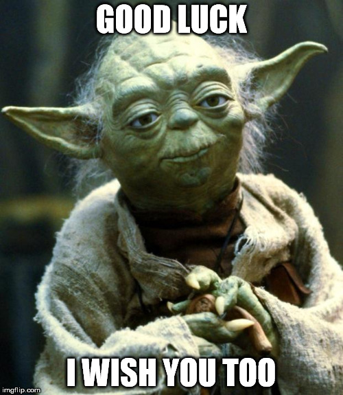 Star Wars Yoda Meme | GOOD LUCK I WISH YOU TOO | image tagged in memes,star wars yoda | made w/ Imgflip meme maker