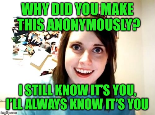 There is no escape - Anonymous Meme Week - A? Event - Nov 20 - 27 | WHY DID YOU MAKE THIS ANONYMOUSLY? I STILL KNOW IT'S YOU, I'LL ALWAYS KNOW IT'S YOU | image tagged in memes,overly attached girlfriend,anonymous meme week | made w/ Imgflip meme maker