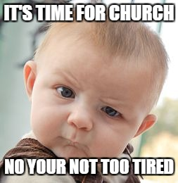 Skeptical Baby Meme | IT'S TIME FOR CHURCH NO YOUR NOT TOO TIRED | image tagged in memes,skeptical baby | made w/ Imgflip meme maker