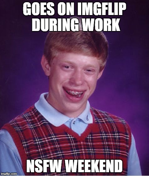 Bad Luck Brian Meme | GOES ON IMGFLIP DURING WORK NSFW WEEKEND | image tagged in memes,funny,bad luck brian,nsfw weekend,lol | made w/ Imgflip meme maker