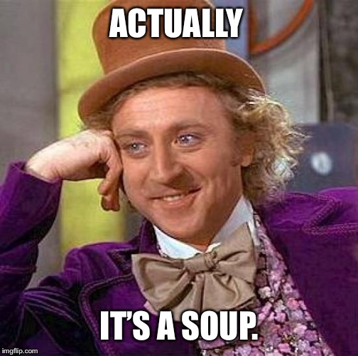 Creepy Condescending Wonka Meme | ACTUALLY IT'S A SOUP. | image tagged in memes,creepy condescending wonka | made w/ Imgflip meme maker