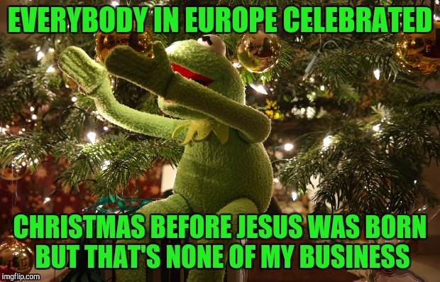 EVERYBODY IN EUROPE CELEBRATED CHRISTMAS BEFORE JESUS WAS BORN BUT THAT'S NONE OF MY BUSINESS | made w/ Imgflip meme maker