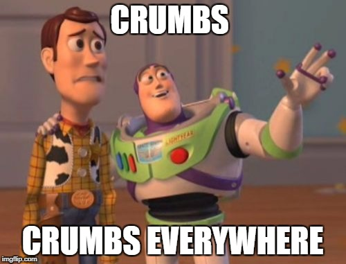 X, X Everywhere Meme | CRUMBS CRUMBS EVERYWHERE | image tagged in memes,x x everywhere | made w/ Imgflip meme maker