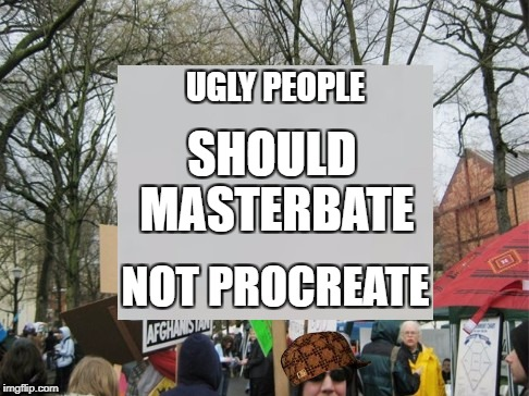 UGLY PEOPLE NOT PROCREATE SHOULD MASTERBATE | image tagged in protest,scumbag | made w/ Imgflip meme maker