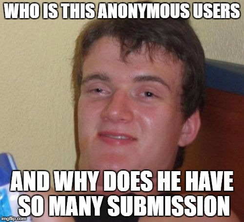 Anonymous Meme Week - A _________Event - November 20-27 | WHO IS THIS ANONYMOUS USERS AND WHY DOES HE HAVE SO MANY SUBMISSION | image tagged in memes,10 guy,anonymous meme week | made w/ Imgflip meme maker