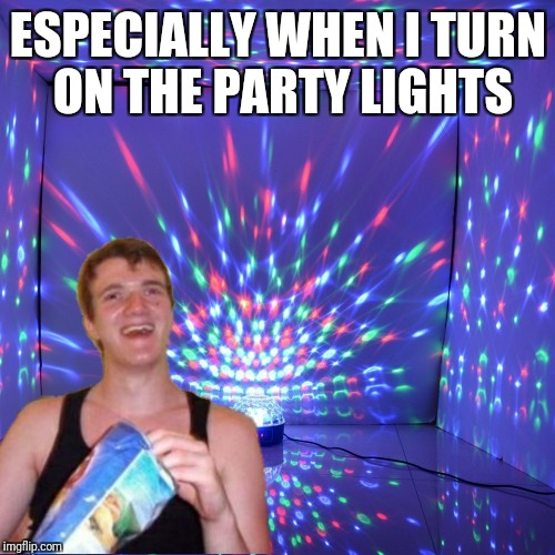 ESPECIALLY WHEN I TURN ON THE PARTY LIGHTS | made w/ Imgflip meme maker