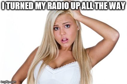 dumb blonde | I TURNED MY RADIO UP ALL THE WAY | image tagged in dumb blonde | made w/ Imgflip meme maker