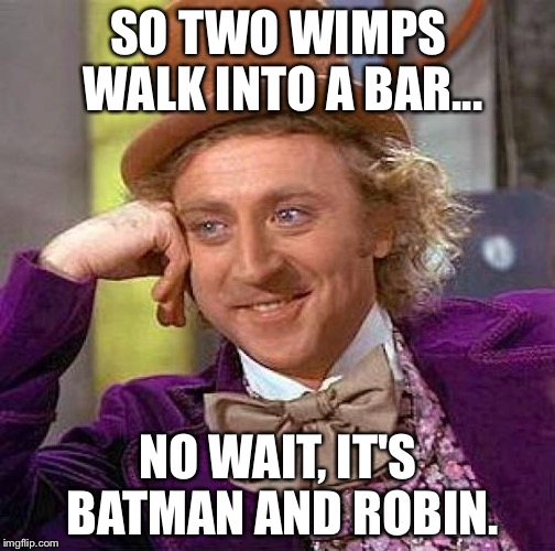 Creepy Condescending Wonka Meme | SO TWO WIMPS WALK INTO A BAR... NO WAIT, IT'S BATMAN AND ROBIN. | image tagged in memes,creepy condescending wonka | made w/ Imgflip meme maker