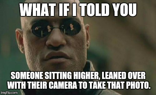 Matrix Morpheus Meme | WHAT IF I TOLD YOU SOMEONE SITTING HIGHER, LEANED OVER WITH THEIR CAMERA TO TAKE THAT PHOTO. | image tagged in memes,matrix morpheus | made w/ Imgflip meme maker