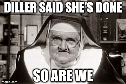 Frowning Nun | DILLER SAID SHE'S DONE SO ARE WE | image tagged in memes,frowning nun | made w/ Imgflip meme maker