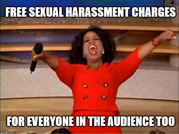 Oprah You Get A Meme | FREE SEXUAL HARASSMENT CHARGES FOR EVERYONE IN THE AUDIENCE TOO | image tagged in memes,oprah you get a | made w/ Imgflip meme maker