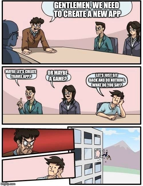 Boardroom Meeting Suggestion Meme | GENTLEMEN, WE NEED TO CREATE A NEW APP MAYBE LET'S CREATE TRAVEL APP? OR MAYBE A GAME? LET'S JUST SIT BACK AND DO NOTHING, WHAT DO YOU SAY? | image tagged in memes,boardroom meeting suggestion | made w/ Imgflip meme maker