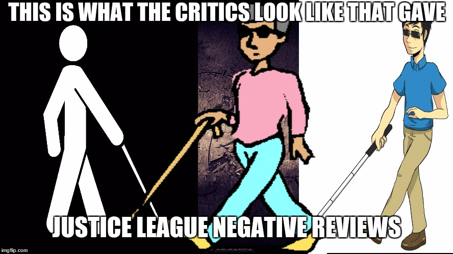 Justice League Critics | THIS IS WHAT THE CRITICS LOOK LIKE THAT GAVE JUSTICE LEAGUE NEGATIVE REVIEWS | image tagged in justice league,wonder woman,memes,batman,batman smiles,batman vs superman | made w/ Imgflip meme maker