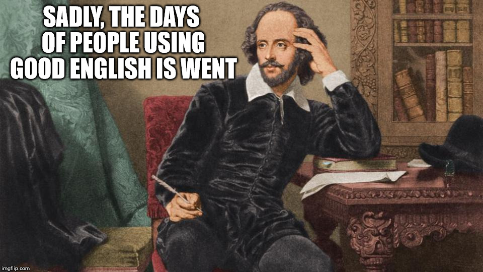I guess we all need to learn how to speak gooder | SADLY, THE DAYS OF PEOPLE USING GOOD ENGLISH IS WENT | image tagged in language arts,english,poor grammar,william shakespeare | made w/ Imgflip meme maker