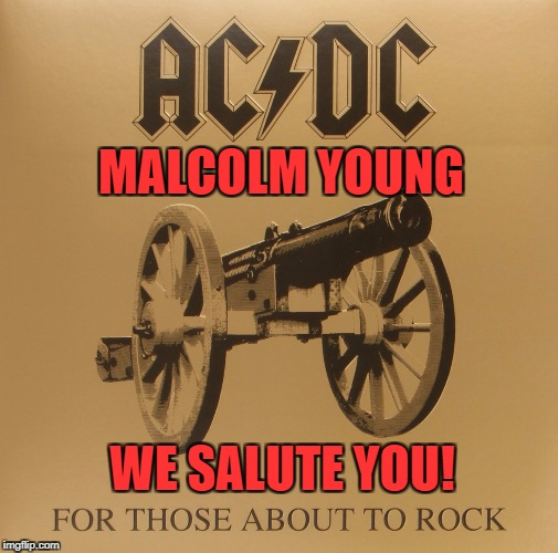 RIP | MALCOLM YOUNG WE SALUTE YOU! | image tagged in for those about to rock,malcolm young,ac/dc,rock,metal | made w/ Imgflip meme maker