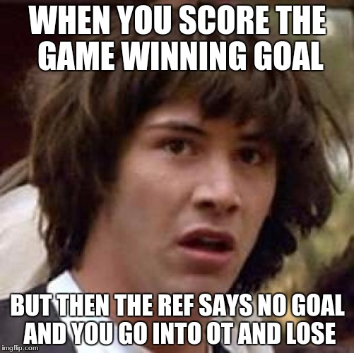 Conspiracy Keanu Meme | WHEN YOU SCORE THE GAME WINNING GOAL BUT THEN THE REF SAYS NO GOAL AND YOU GO INTO OT AND LOSE | image tagged in memes,conspiracy keanu | made w/ Imgflip meme maker