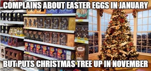 COMPLAINS ABOUT EASTER EGGS IN JANUARY BUT PUTS CHRISTMAS TREE UP IN NOVEMBER | image tagged in easter christmas | made w/ Imgflip meme maker