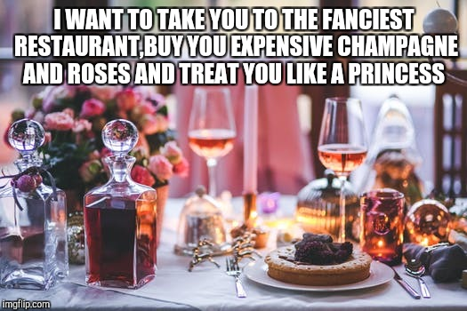 I WANT TO TAKE YOU TO THE FANCIEST RESTAURANT,BUY YOU EXPENSIVE CHAMPAGNE AND ROSES AND TREAT YOU LIKE A PRINCESS | image tagged in romantic,dinner | made w/ Imgflip meme maker