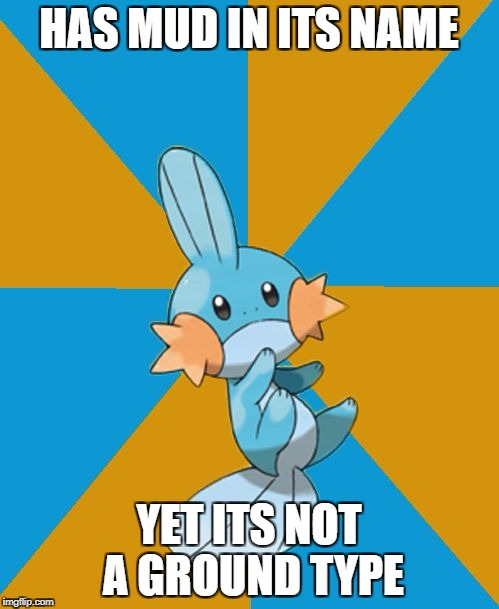 Mudkip type | HAS MUD IN ITS NAME YET ITS NOT A GROUND TYPE | image tagged in mudkipz | made w/ Imgflip meme maker
