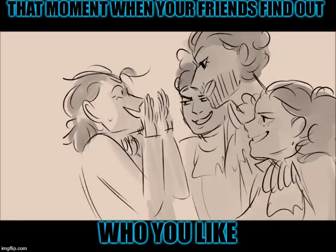 THAT MOMENT WHEN YOUR FRIENDS FIND OUT WHO YOU LIKE | image tagged in anonymous meme week,hamilton | made w/ Imgflip meme maker