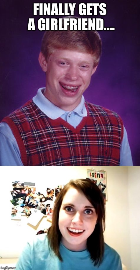 Is he lucky, or unlucky? | FINALLY GETS A GIRLFRIEND.... | image tagged in bad luck brian,overly attached girlfriend | made w/ Imgflip meme maker