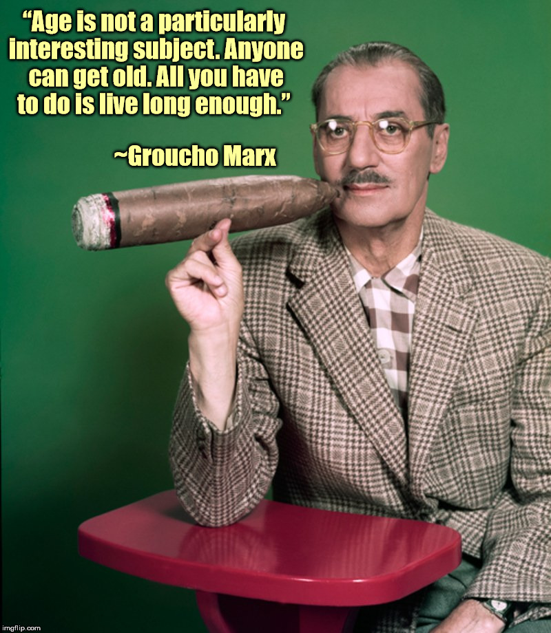 "Some people are BORN old | ""Age is not a particularly interesting subject. Anyone can get old. All you have to do is live long enough."" ~Groucho Marx 