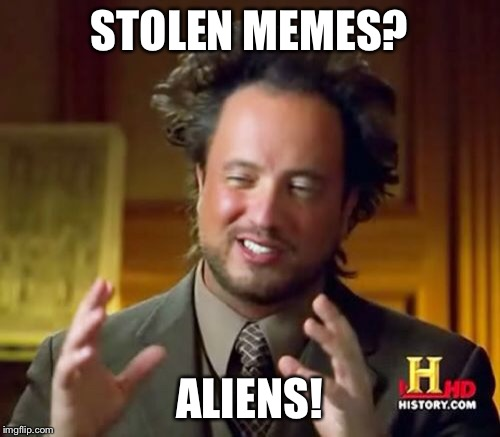 Ancient Aliens Meme | STOLEN MEMES? ALIENS! | image tagged in memes,ancient aliens | made w/ Imgflip meme maker